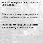 This issue is being investigated and will be resolved as soon as possible.   Thank you for using Love Leicester. You're making a real difference. -57 Stoughton Dr N, Leicester LE5 5UD, UK
