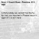 Unfortunately we cannot find the fly-tip that you reported – Please report it again if it is still there-2 Orwell Road, Plaistow, E13 9BX