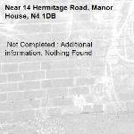 Not Completed : Additional information: Nothing Found -14 Hermitage Road, Manor House, N4 1DB