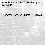 Customer Services update- Resolved -44 School St, Wolverhampton WV1 4LF, UK