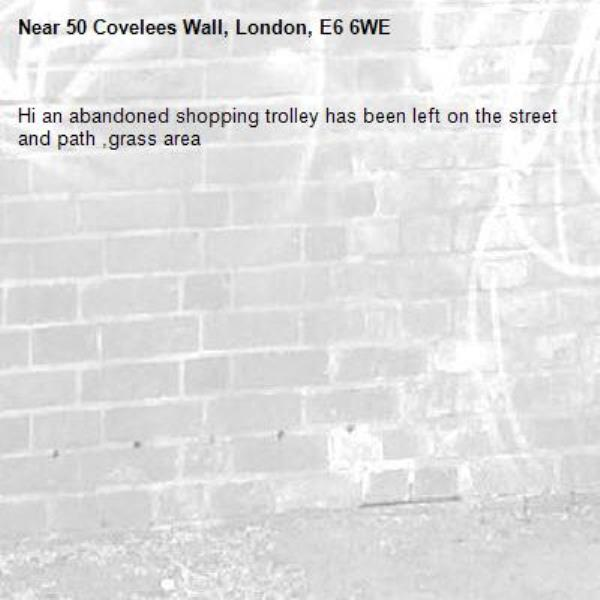 Hi an abandoned shopping trolley has been left on the street and path ,grass area -50 Covelees Wall, London, E6 6WE