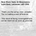 Thank you for using Love Leicester. You're making a real difference.  This issue is being investigated and will be resolved as soon as possible.  -Biam Yard, 50 Braunstone Lane East, Leicester, LE3 2DG