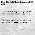 This issue is being investigated and will be resolved as soon as possible.   Thank you for using Love Leicester. You're making a real difference. -Glenfield Road, Leicester, LE3 6HX