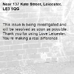 This issue is being investigated and will be resolved as soon as possible. Thank you for using Love Leicester. You're making a real difference. -137 Kate Street, Leicester, LE3 5QG