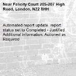 Automated report update, report status set to Completed - Justified Additional information: Actioned as Required -Felicity Court 205-207 High Road, London, N22 8HH