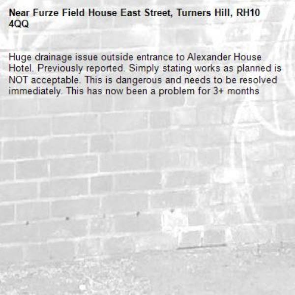 Huge drainage issue outside entrance to Alexander House Hotel. Previously reported. Simply stating works as planned is NOT acceptable. This is dangerous and needs to be resolved immediately. This has now been a problem for 3+ months-Furze Field House East Street, Turners Hill, RH10 4QQ