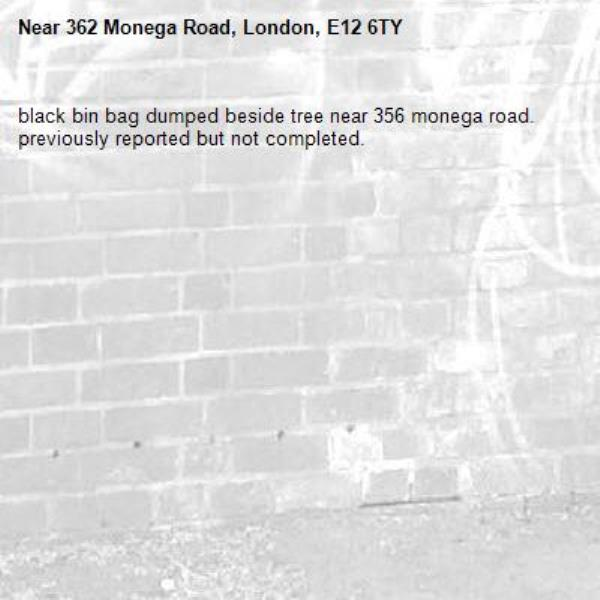 black bin bag dumped beside tree near 356 monega road. previously reported but not completed.-362 Monega Road, London, E12 6TY