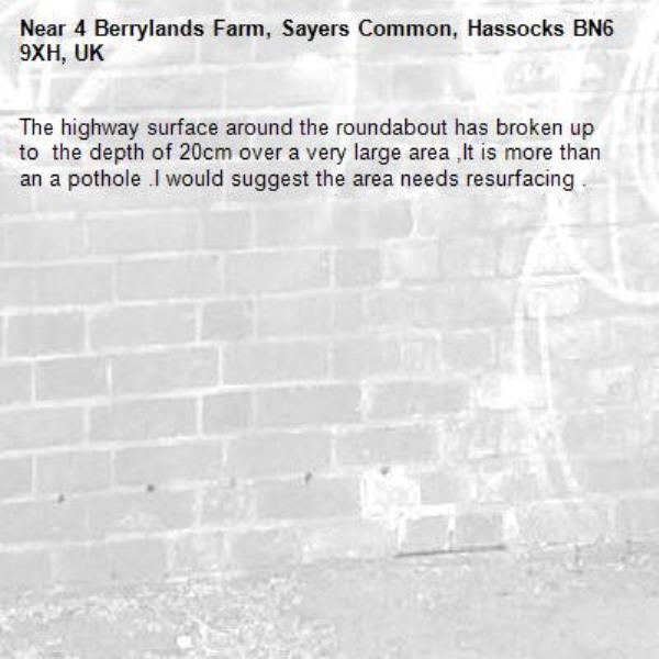 The highway surface around the roundabout has broken up to  the depth of 20cm over a very large area ,It is more than an a pothole .I would suggest the area needs resurfacing . -4 Berrylands Farm, Sayers Common, Hassocks BN6 9XH, UK