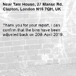 Thank you for your report, I can confirm that the bins have been adjusted back on 20th April 2019.-Tate House, 27 Manse Rd, Clapton, London N16 7QH, UK
