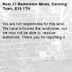 We are not responsible for this land. We have informed the landowner, but we may not be able to  resolve ourselves. Thank you for reporting it.-23 Badminton Mews, Canning Town, E16 1TH