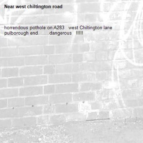 horrendous pothole on A283   west Chiltington lane    pulborough end........dangerous   !!!!!-west chiltington road