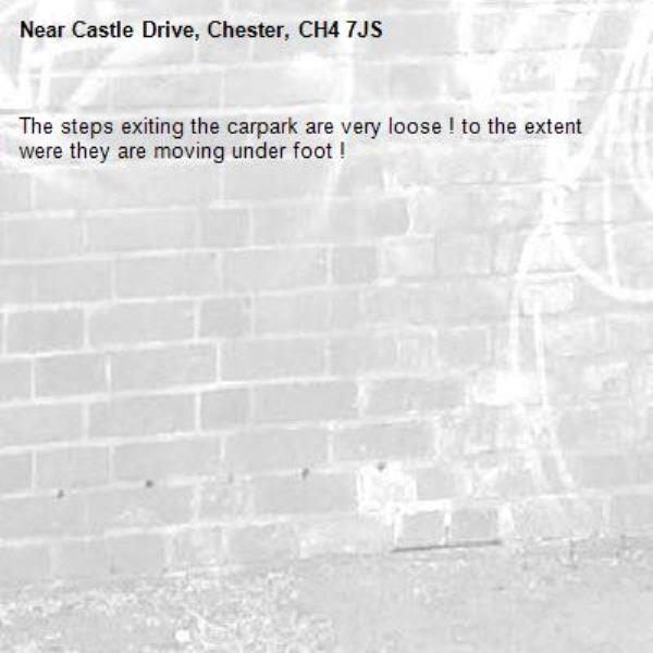 The steps exiting the carpark are very loose ! to the extent were they are moving under foot !-Castle Drive, Chester, CH4 7JS