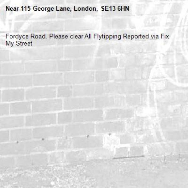 Fordyce Road. Please clear All Flytipping Reported via Fix My Street-115 George Lane, London, SE13 6HN