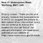 Enquiry closed : Thank you for your enquiry, however the measurements in which you suggest the pothole is, falls outside of our intervention levels. We will continue to monitor this location but you can find all the relevant information you need about potholes on our website at https://www.westsussex.gov.uk/roads-and-travel/maintaining-roads-verges-and-pavements/road-and-roadside/potholes/ Many Thanks  WSCC-41 Shakespeare Road, Worthing, BN11 4AS