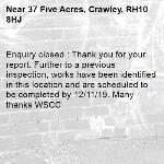 Enquiry closed : Thank you for your report. Further to a previous inspection, works have been identified in this location and are scheduled to be completed by 12/11/19. Many thanks WSCC-37 Five Acres, Crawley, RH10 8HJ