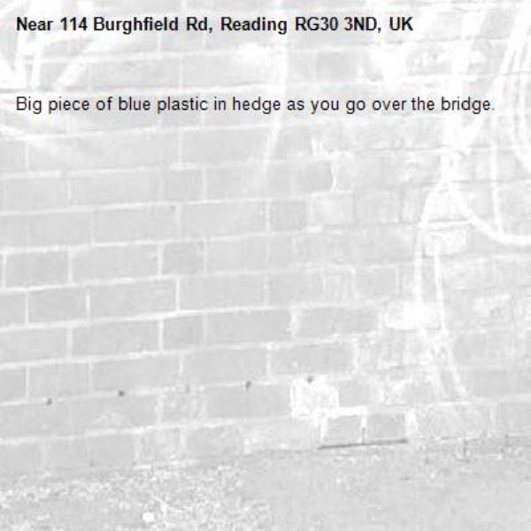 Big piece of blue plastic in hedge as you go over the bridge. -114 Burghfield Rd, Reading RG30 3ND, UK