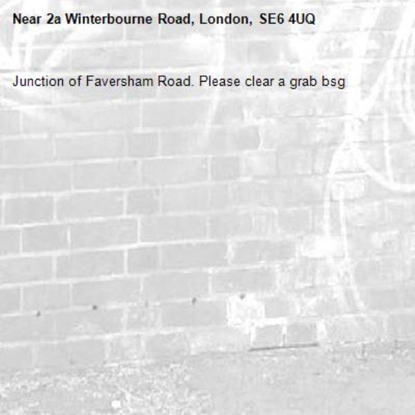 Junction of Faversham Road. Please clear a grab bsg-2a Winterbourne Road, London, SE6 4UQ