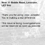 Thank you for using Love Leicester. You're making a real difference.  This issue is being investigated and will be resolved as soon as possible -25 Biddle Road, Leicester, LE3 9HJ
