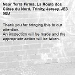 Thank you for bringing this to our attention.  An inspection will be made and the appropriate action will be taken.-Terra Firma, La Route des Côtes du Nord, Trinity, Jersey, JE3 5BJ