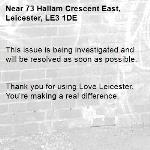 This issue is being investigated and will be resolved as soon as possible.   Thank you for using Love Leicester. You're making a real difference. -73 Hallam Crescent East, Leicester, LE3 1DE