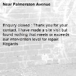 Enquiry closed : Thank you for your contact, I have made a site visit but found nothing that meets or exceeds our intervention level for repair. Regards-Palmerston Avenue