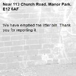 We have emptied the litter bin. Thank you for reporting it.-113 Church Road, Manor Park, E12 6AF