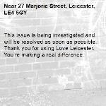 This issue is being investigated and will be resolved as soon as possible. Thank you for using Love Leicester. You're making a real difference.   -27 Marjorie Street, Leicester, LE4 5GY