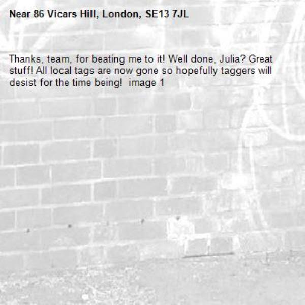 Thanks, team, for beating me to it! Well done, Julia? Great stuff! All local tags are now gone so hopefully taggers will desist for the time being!  image 1-86 Vicars Hill, London, SE13 7JL