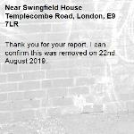 Thank you for your report. I can confirm this was removed on 22nd August 2019.-Swingfield House Templecombe Road, London, E9 7LR