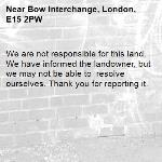 We are not responsible for this land. We have informed the landowner, but we may not be able to  resolve ourselves. Thank you for reporting it.-Bow Interchange, London, E15 2PW