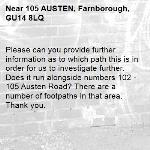 Please can you provide further information as to which path this is in order for us to investigate further. Does it run alongside numbers 102 - 105 Austen Road? There are a number of footpaths in that area. Thank you.-105 AUSTEN, Farnborough, GU14 8LQ