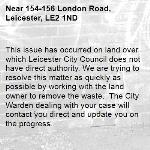 This issue has occurred on land over which Leicester City Council does not have direct authority. We are trying to resolve this matter as quickly as possible by working with the land owner to remove the waste.  The City Warden dealing with your case will contact you direct and update you on the progress.