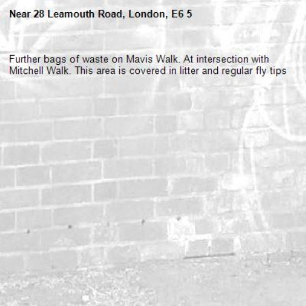 Further bags of waste on Mavis Walk. At intersection with Mitchell Walk. This area is covered in litter and regular fly tips -28 Leamouth Road, London, E6 5