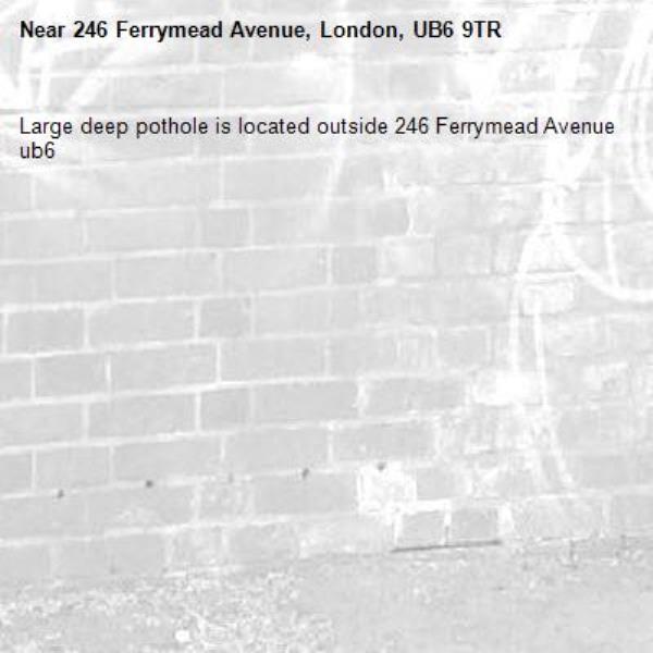 Large deep pothole is located outside 246 Ferrymead Avenue ub6 -246 Ferrymead Avenue, London, UB6 9TR