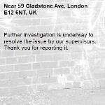 Further investigation is underway to resolve the issue by our supervisors. Thank you for reporting it.-59 Gladstone Ave, London E12 6NT, UK