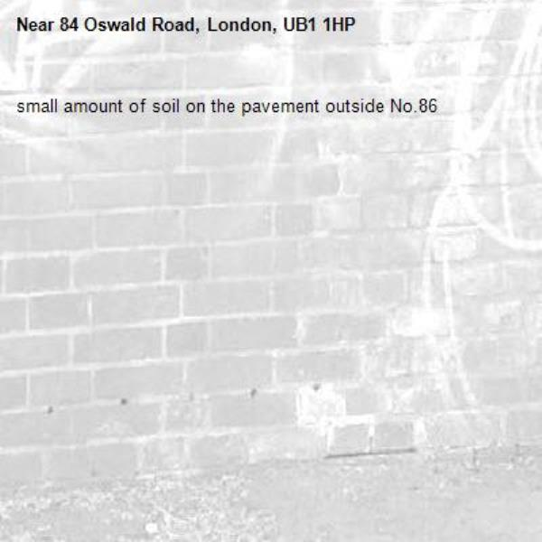 small amount of soil on the pavement outside No.86-84 Oswald Road, London, UB1 1HP