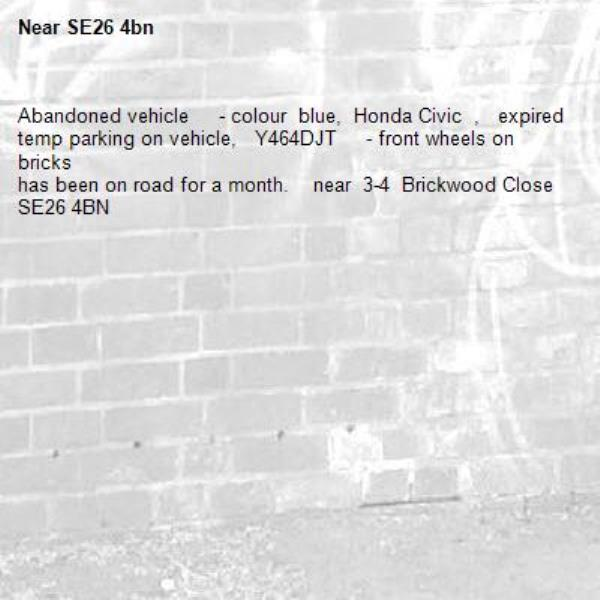 Abandoned vehicle     - colour  blue,  Honda Civic  ,   expired temp parking on vehicle,   Y464DJT     - front wheels on bricks has been on road for a month.    near  3-4  Brickwood Close SE26 4BN-SE26 4bn