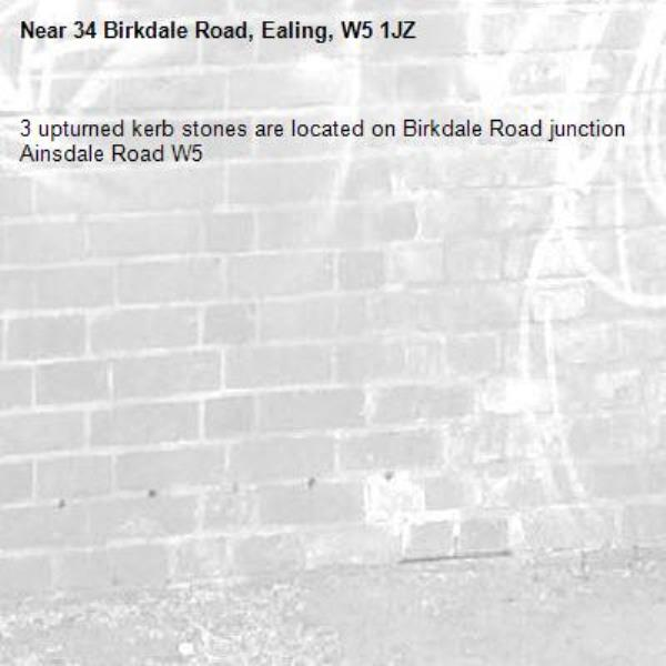 3 upturned kerb stones are located on Birkdale Road junction Ainsdale Road W5-34 Birkdale Road, Ealing, W5 1JZ