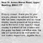 Enquiry closed : thank you for your enquiry, please be advised that the site has been inspected and no visual display issues present at the junction. due to the bend in the road full visual display is present at the location and the grass has been cut either side. the site will continue to be moniotred via our routine inspections. regards the central team-St. Annes Manor Road, Upper Beeding, BN44 3TF