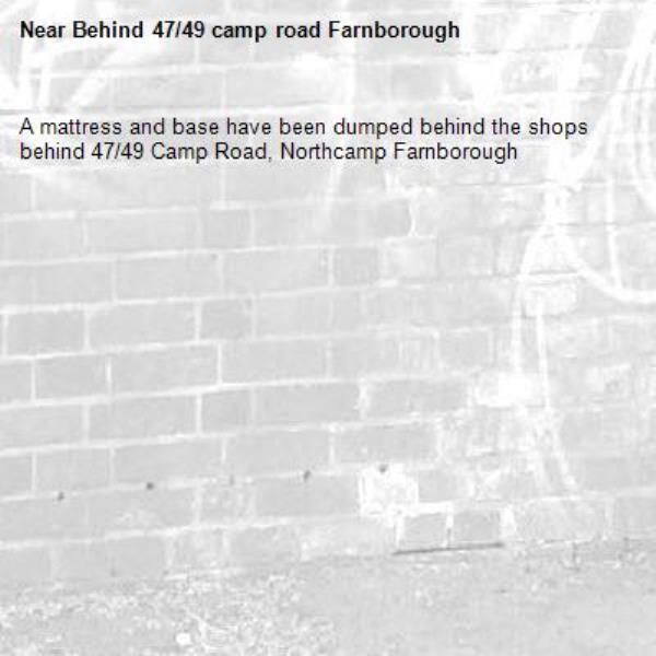 A mattress and base have been dumped behind the shops behind 47/49 Camp Road, Northcamp Farnborough -Behind 47/49 camp road Farnborough