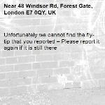 Unfortunately we cannot find the fly-tip that you reported – Please report it again if it is still there-48 Windsor Rd, Forest Gate, London E7 0QY, UK