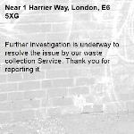 Further investigation is underway to resolve the issue by our waste collection Service. Thank you for reporting it.-1 Harrier Way, London, E6 5XG
