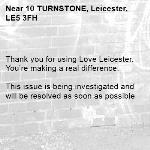 . Thank you for using Love Leicester. You're making a real difference.  This issue is being investigated and will be resolved as soon as possible -10 TURNSTONE, Leicester, LE5 3FH