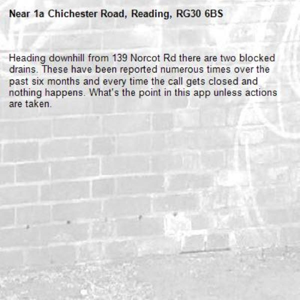 Heading downhill from 139 Norcot Rd there are two blocked drains. These have been reported numerous times over the past six months and every time the call gets closed and nothing happens. What's the point in this app unless actions are taken.-1a Chichester Road, Reading, RG30 6BS