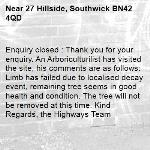 Enquiry closed : Thank you for your enquiry. An Arboriculturilist has visited the site, his comments are as follows: Limb has failed due to localised decay event, remaining tree seems in good health and condition. The tree will not be removed at this time. Kind Regards, the Highways Team-27 Hillside, Southwick BN42 4QD
