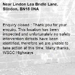 Enquiry closed : Thank you for your enquiry. This location has been inspected and unfortunately no safety intervention defects have been identified, therefore we are unable to take action at this time. Many thanks, WSCC Highways-Lindon Lea Bridle Lane, Slindon, BN18 0NA