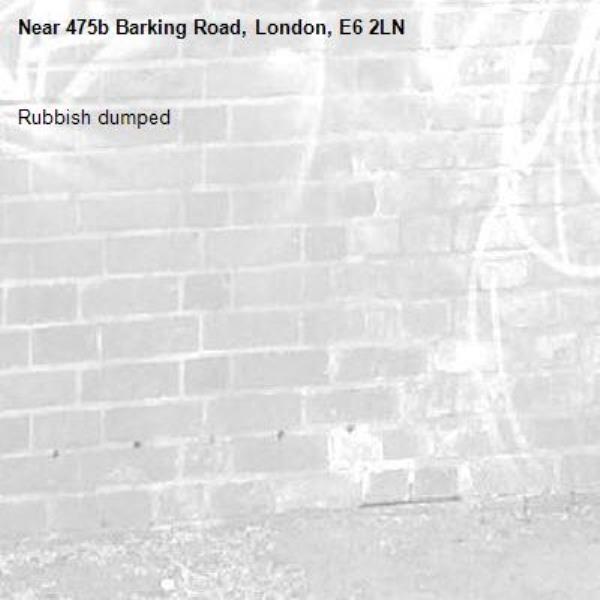 Rubbish dumped -475b Barking Road, London, E6 2LN