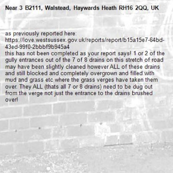as previously reported here: https://love.westsussex.gov.uk/reports/report/b15a15e7-64bd-43ed-99f0-2bbbf9b945a4 this has not been completed as your report says! 1 or 2 of the gully entrances out of the 7 of 8 drains on this stretch of road may have been slightly cleaned however ALL of these drains and still blocked and completely overgrown and filled with mud and grass etc where the grass verges have taken them over. They ALL (thats all 7 or 8 drains) need to be dug out from the verge not just the entrance to the drains brushed over!-3 B2111, Walstead, Haywards Heath RH16 2QQ, UK