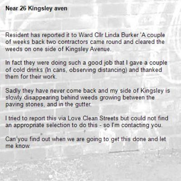 Resident has reported it to Ward Cllr Linda Burker 'A couple of weeks back two contractors came round and cleared the weeds on one side of Kingsley Avenue.    In fact they were doing such a good job that I gave a couple of cold drinks (In cans, observing distancing) and thanked them for their work.  Sadly they have never come back and my side of Kingsley is slowly disappearing behind weeds growing between the paving stones, and in the gutter.  I tried to report this via Love Clean Streets but could not find an appropriate selection to do this - so I'm contacting you.  Can you find out when we are going to get this done and let me know.  Resident who lives at 26 Kingsley Avenue, W13 -26 Kingsley aven
