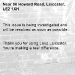 This issue is being investigated and will be resolved as soon as possible.   Thank you for using Love Leicester. You're making a real difference. -66 Howard Road, Leicester, LE2 1XH